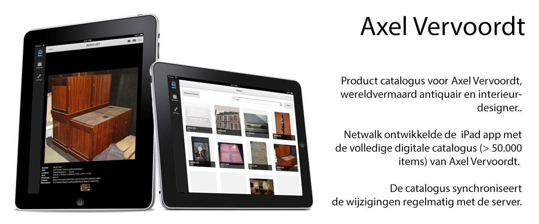 Product catalogus voor Axel Vervoordt, wereldvermaard antiquair en interieur- designer..  Netwalk ontwikkelde de  iPad app met de volledige digitale catalogus (> 50.000 items) van Axel Vervoordt.   De catalogus synchroniseert de wijzigingen regelmatig met de server.
