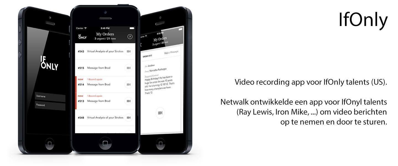 Video recording app voor IfOnly talents (US).  Netwalk ontwikkelde een app voor IfOnyl talents (Ray Lewis, Iron Mike, ...) om video berichten op te nemen en door te sturen.
